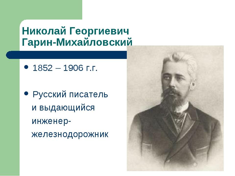 Николай Георгиевич Гарин-Михайловский 1852 – 1906 г.г. Русский писатель и выд...