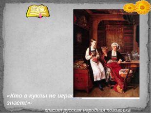 «Кто в куклы не играет, тот счастия не знает!»- гласит русская народная пого