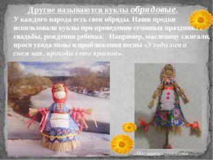 Другие называются куклы обрядовые. У каждого народа есть свои обряды. Наши п