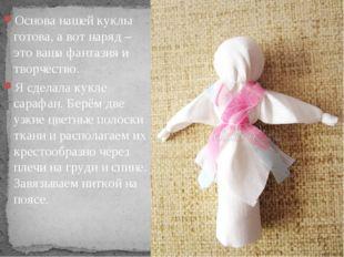 Основа нашей куклы готова, а вот наряд –это ваша фантазия и творчество. Я сд
