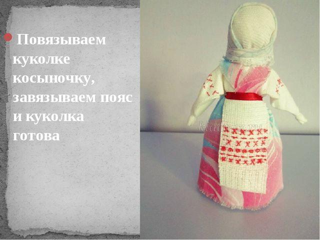 Повязываем куколке косыночку, завязываем пояс и куколка готова