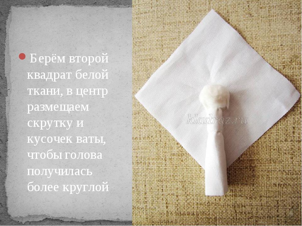 Берём второй квадрат белой ткани, в центр размещаем скрутку и кусочек ваты,...
