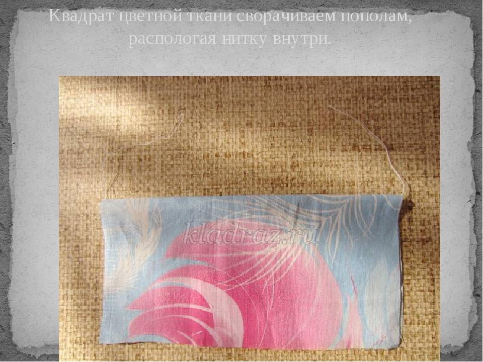 Квадрат цветной ткани сворачиваем пополам, распологая нитку внутри.