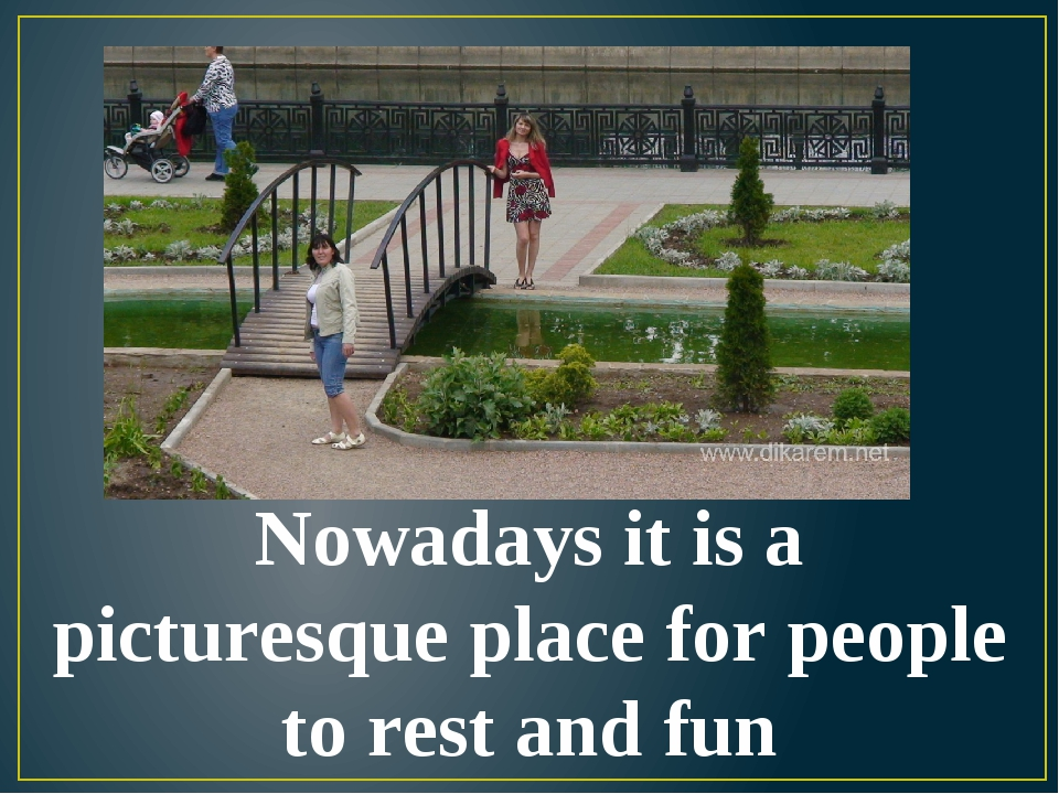 Nowadays it is a picturesque place for people to rest and fun