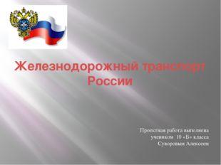 Железнодорожный транспорт России Проектная работа выполнена учеником 10 «Б» к