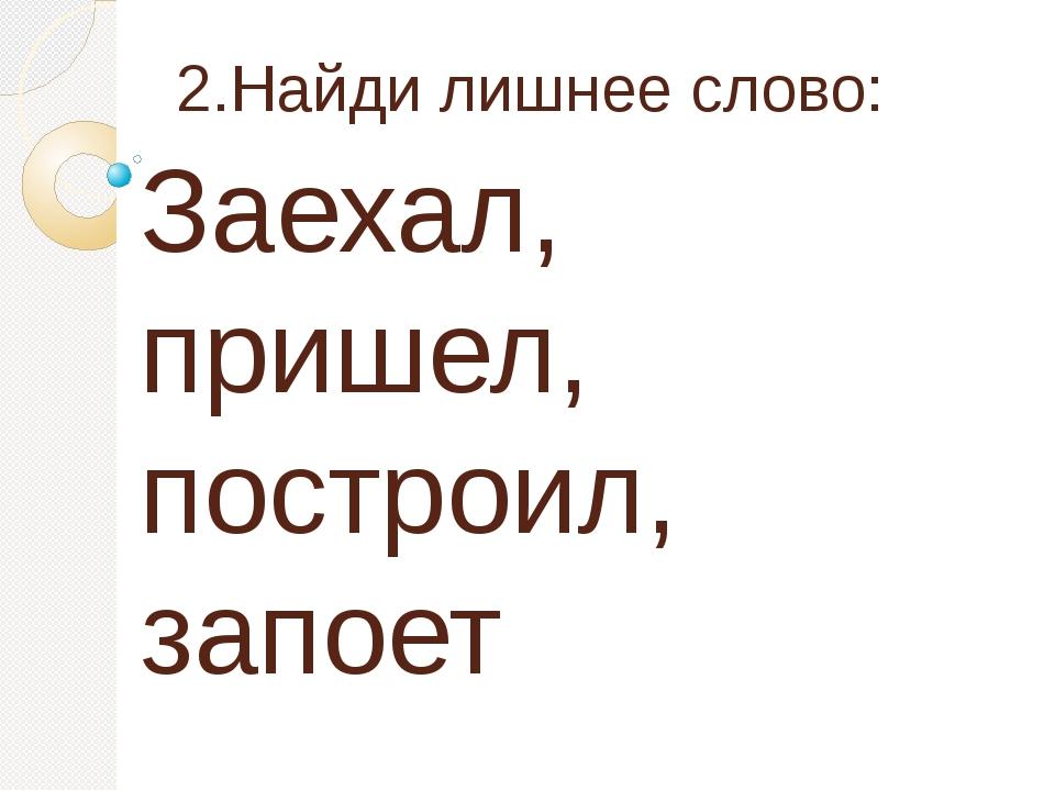 2.Найди лишнее слово: Заехал, пришел, построил, запоет