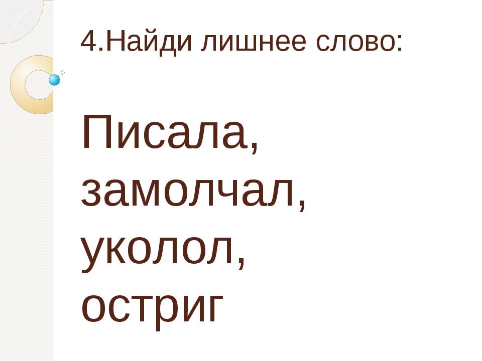 4.Найди лишнее слово: Писала, замолчал, уколол, остриг