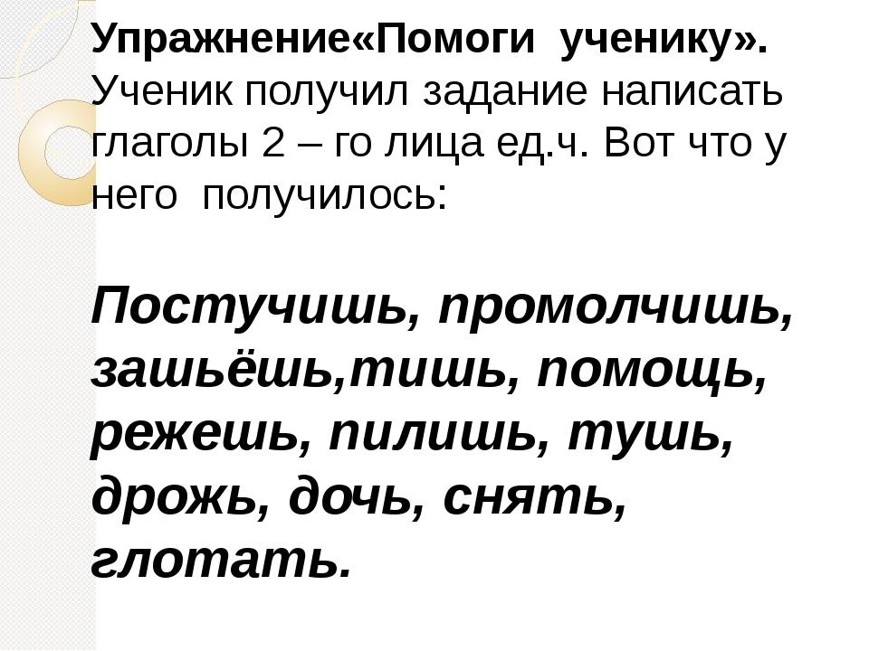Упражнение«Помоги ученику». Ученик получил задание написать глаголы 2 – го ли...