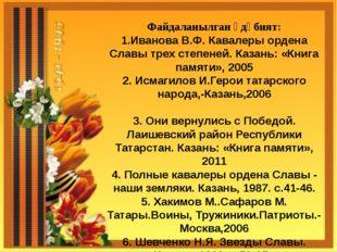 Файдаланылган әдәбият: 1.Иванова В.Ф. Кавалеры ордена Славы трех степеней. К