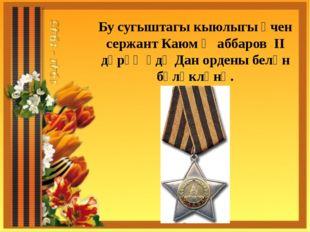 Бу сугыштагы кыюлыгы өчен сержант Каюм Җаббаров II дәрәҗәдә Дан ордены белән