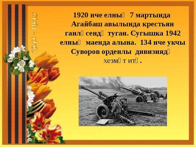 1920 нче елның 7 мартында Агайбаш авылында крестьян гаиләсендә туган. Сугышка...