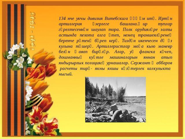 134 нче укчы дивизия Витебскига һөҗүм итә. Иртән артиллерия әзерлеге башлана....