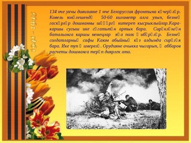 134 нче укчы дивизияне 1 нче Белоруссия фронтына күчерәләр. Ковель юнәлешендә...