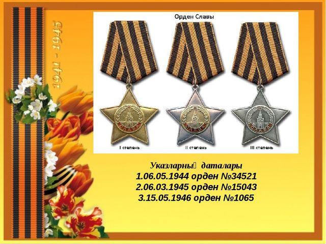 Указларның даталары 1.06.05.1944 орден №34521 2.06.03.1945 орден №15043 3.15....