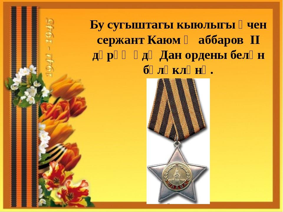 Бу сугыштагы кыюлыгы өчен сержант Каюм Җаббаров II дәрәҗәдә Дан ордены белән...