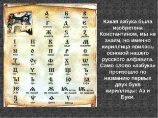 Какая азбука была изобретена Константином, мы не знаем, но именно кириллица я