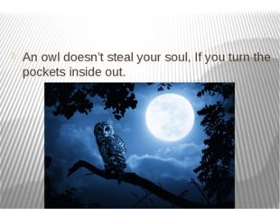 An owl doesn't steal your soul, If you turn the pockets inside out.
