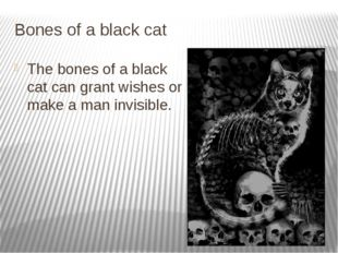 Bones of a black cat The bones of a black cat can grant wishes or make a man