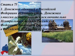Статья 75 1. Денежной единицей в Российской Федерации является рубль. Денежна