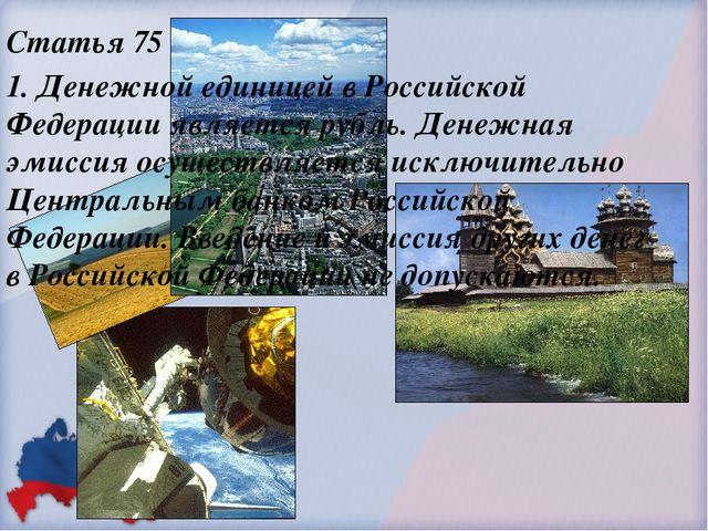 Статья 75 1. Денежной единицей в Российской Федерации является рубль. Денежна...
