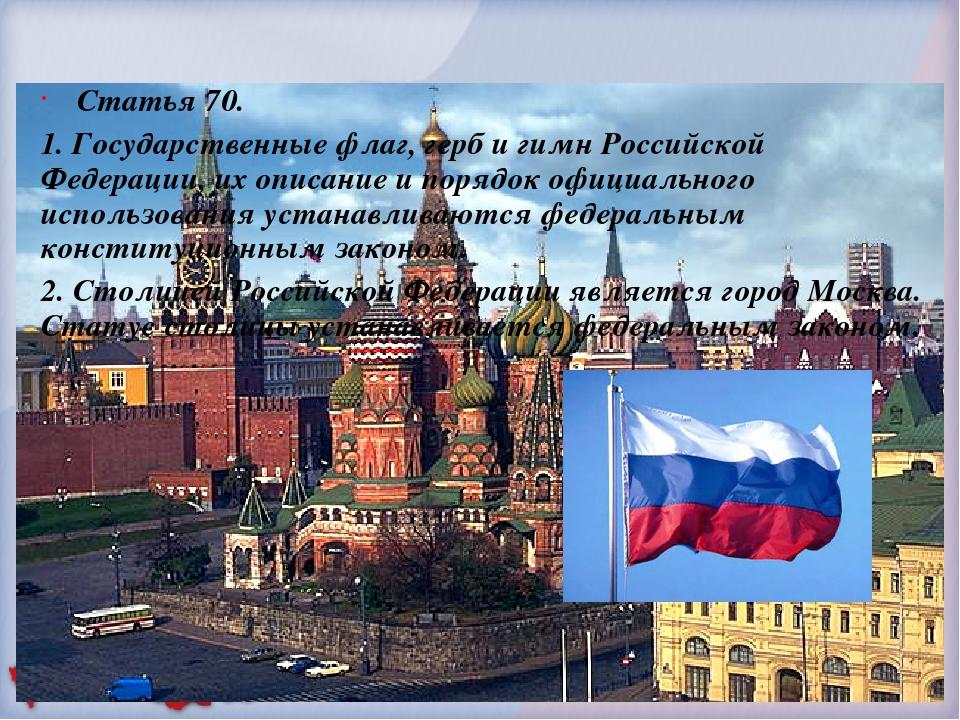 Статья 70. 1. Государственные флаг, герб и гимн Российской Федерации, их опи...