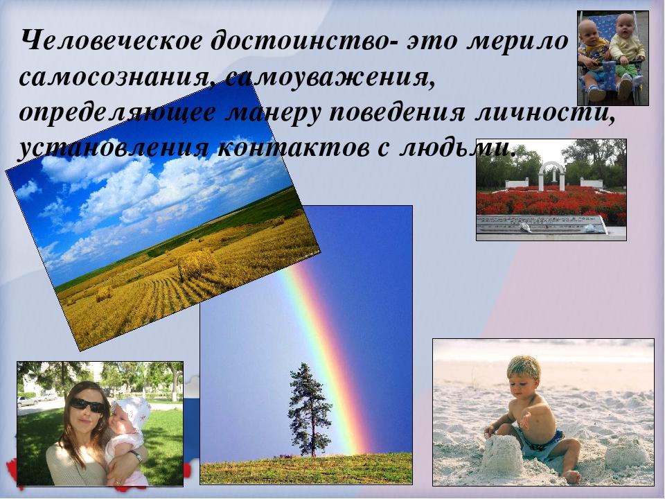 Человеческое достоинство- это мерило самосознания, самоуважения, определяющее...