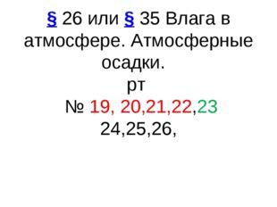 §26 или§35Влага в атмосфере. Атмосферные осадки. рт № 19, 20,21,22,23 24