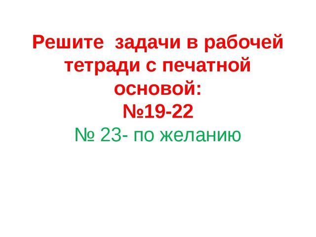 Решите задачи в рабочей тетради с печатной основой: №19-22 № 23- по желанию
