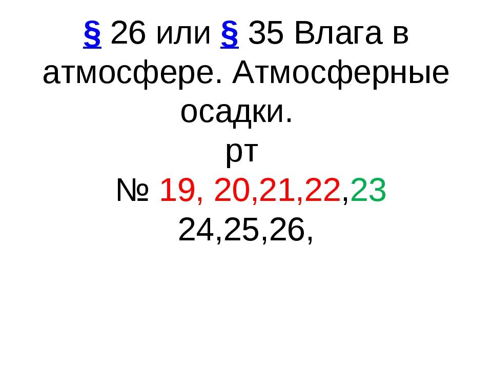 §26 или§35Влага в атмосфере. Атмосферные осадки. рт № 19, 20,21,22,23 24...