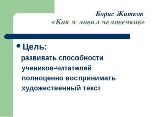 Борис Житков «Как я ловил человечков» Цель: развивать способности учеников-чи