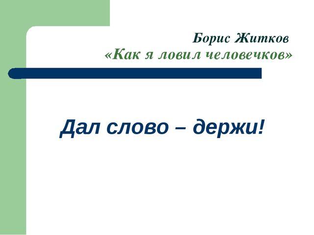 Борис Житков «Как я ловил человечков» Дал слово – держи!