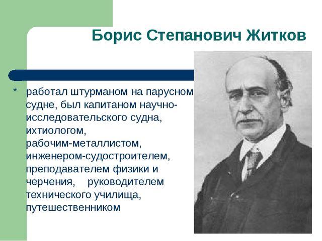 Борис Степанович Житков * работал штурманом на парусном судне, был капитаном...