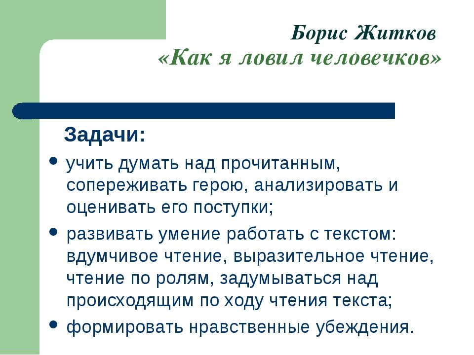 Борис Житков «Как я ловил человечков» Задачи: учить думать над прочитанным, с...