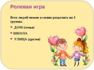 Ролевая игра Всех людей можно условно разделить на 3 группы: ДОМ (семья) ШКОЛ