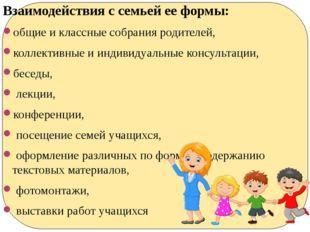 Взаимодействия с семьей ее формы: общие и классные собрания родителей, коллек