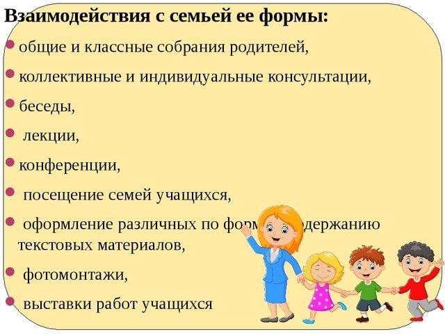 Взаимодействия с семьей ее формы: общие и классные собрания родителей, коллек...