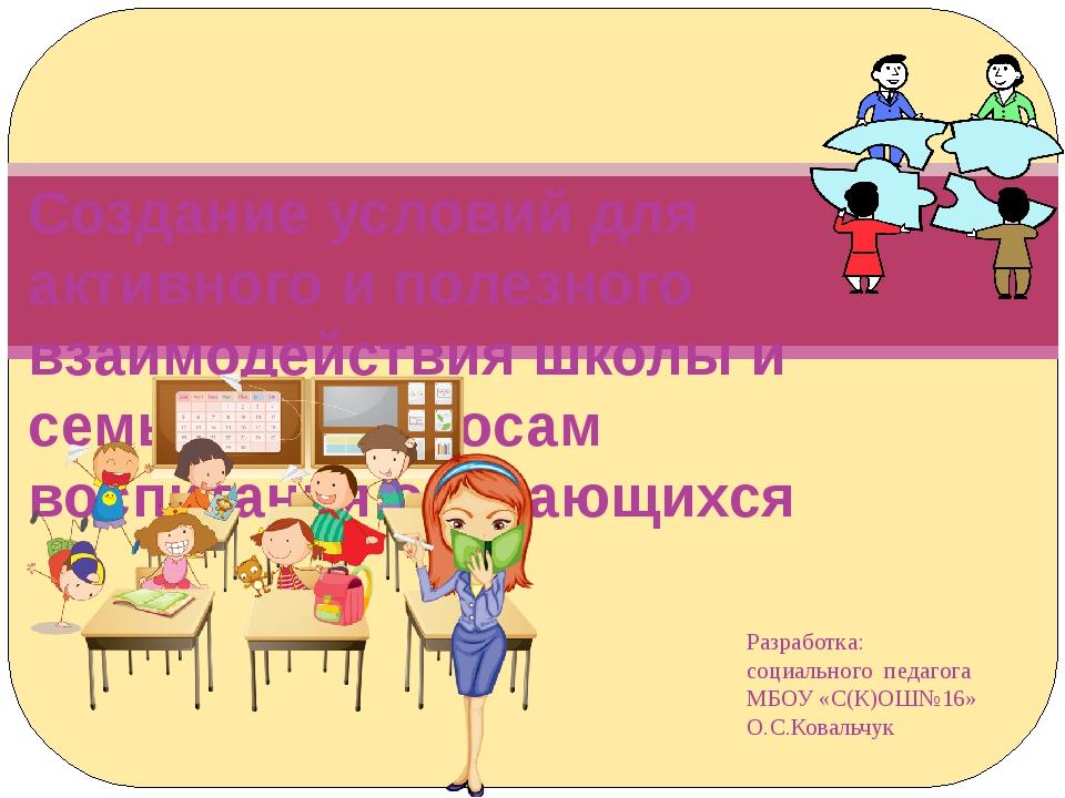 Разработка: социального педагога МБОУ «С(К)ОШ№16» О.С.Ковальчук Создание усло...