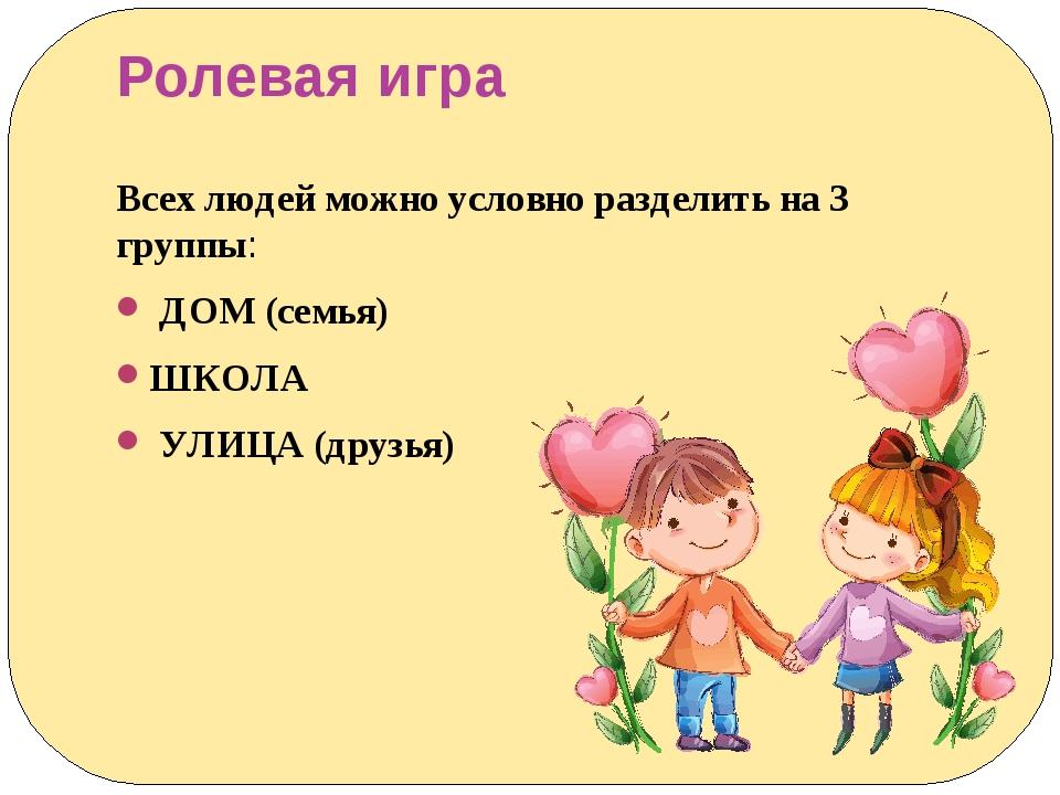 Ролевая игра Всех людей можно условно разделить на 3 группы: ДОМ (семья) ШКОЛ...