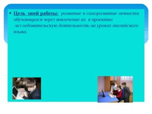 Цель моей работы: развитие и саморазвитие личности обучающихся через вовлечен