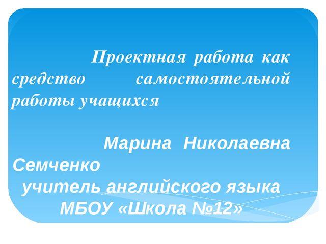 Проектная работа как средство самостоятельной работы учащихся Марина Николае...