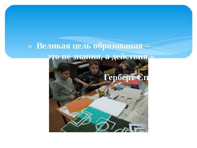 « Великая цель образования – это не знания, а действия » Герберт Спенсер