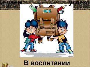 Желаем успехов В воспитании