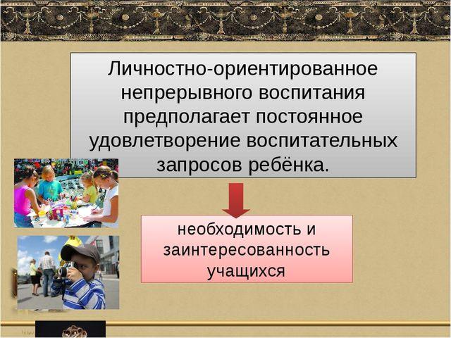 Личностно-ориентированное непрерывного воспитания предполагает постоянное удо...