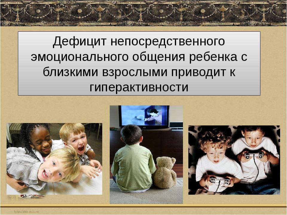 Дефицит непосредственного эмоционального общения ребенка с близкими взрослыми...