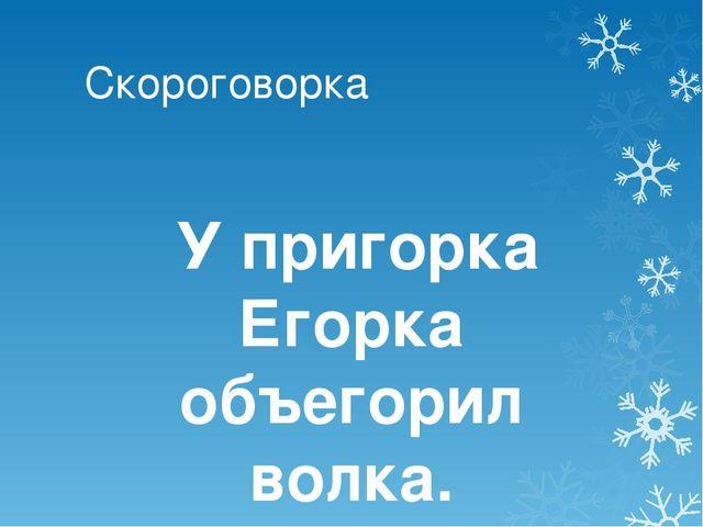 Скороговорка У пригорка Егорка объегорил волка.