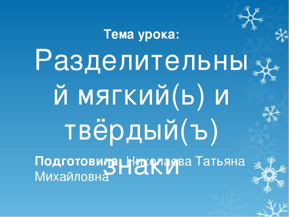 Тема урока: Разделительный мягкий(ь) и твёрдый(ъ) знаки Подготовила: Николаев...