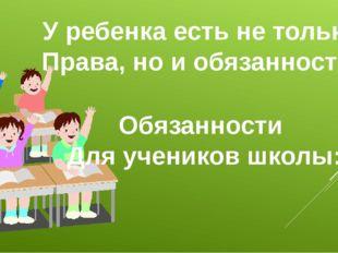 У ребенка есть не только Права, но и обязанности. Обязанности Для учеников шк