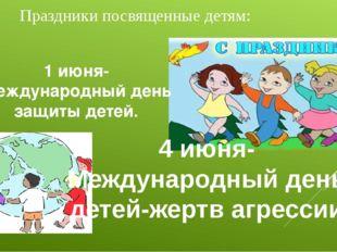 Праздники посвященные детям: 1 июня- Международный день защиты детей. 4 июня-