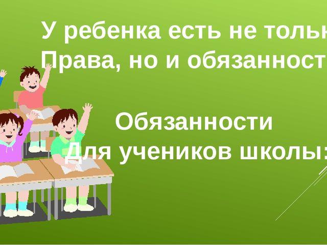 У ребенка есть не только Права, но и обязанности. Обязанности Для учеников шк...