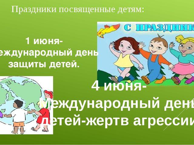 Праздники посвященные детям: 1 июня- Международный день защиты детей. 4 июня-...